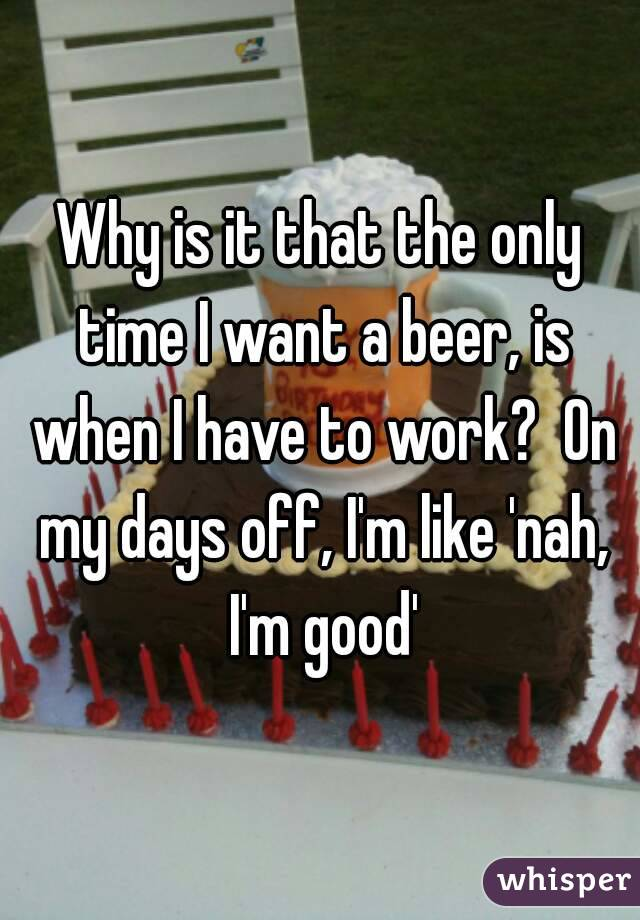 Why is it that the only time I want a beer, is when I have to work?  On my days off, I'm like 'nah, I'm good'