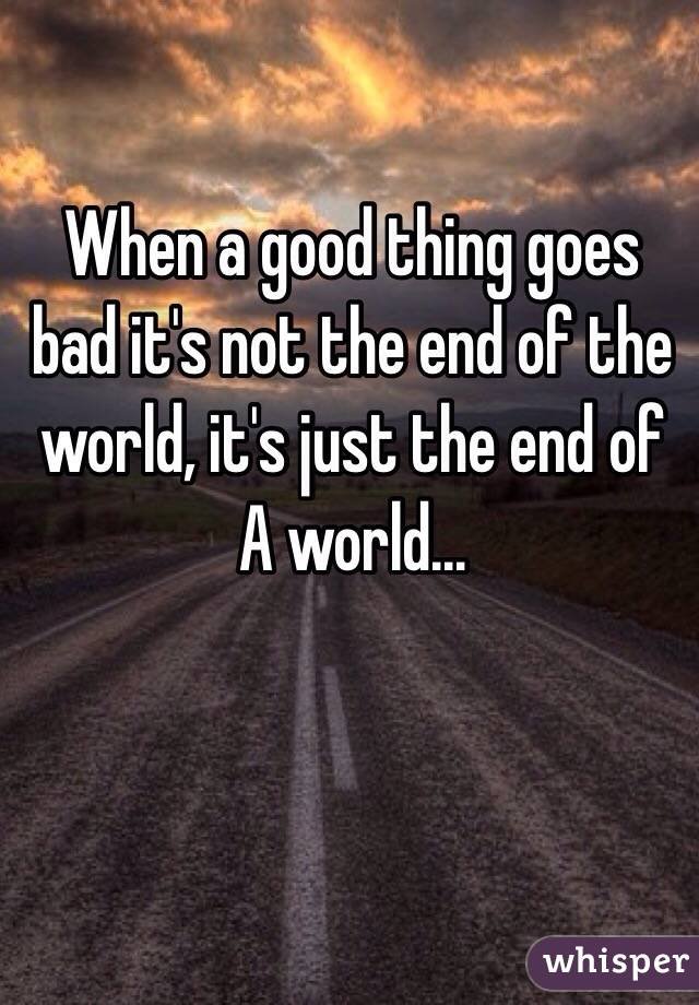 When a good thing goes bad it's not the end of the world, it's just the end of A world...