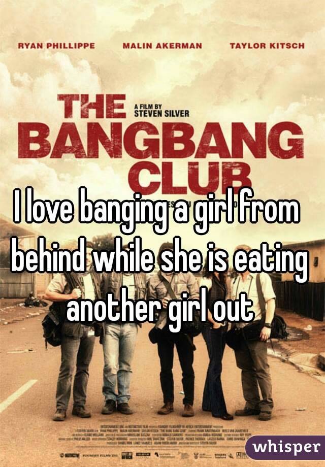 I love banging a girl from behind while she is eating another girl out