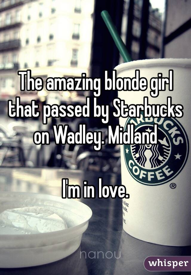 The amazing blonde girl that passed by Starbucks on Wadley. Midland   I'm in love.