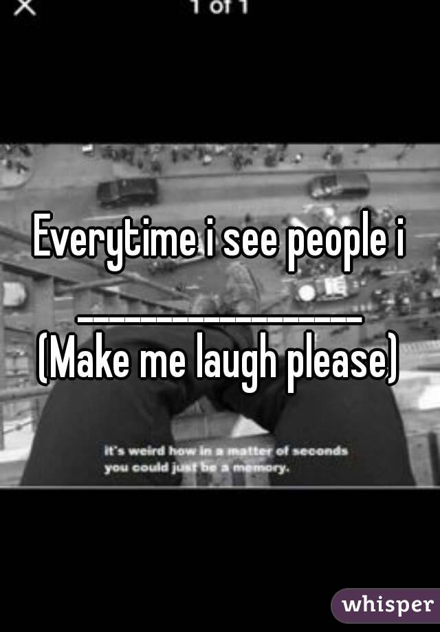 Everytime i see people i __________________ (Make me laugh please)