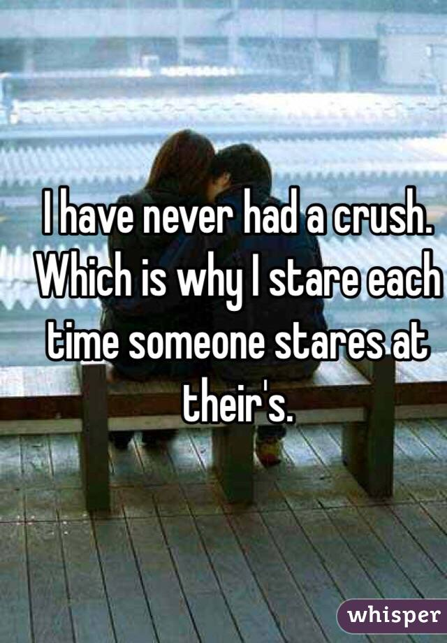 I have never had a crush. Which is why I stare each time someone stares at their's.
