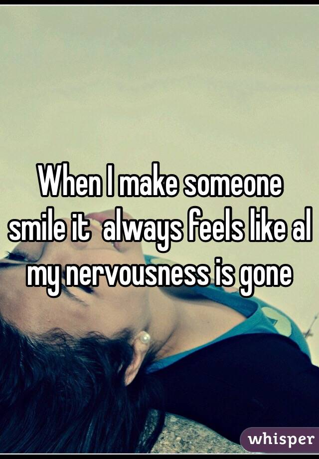 When I make someone smile it  always feels like al my nervousness is gone