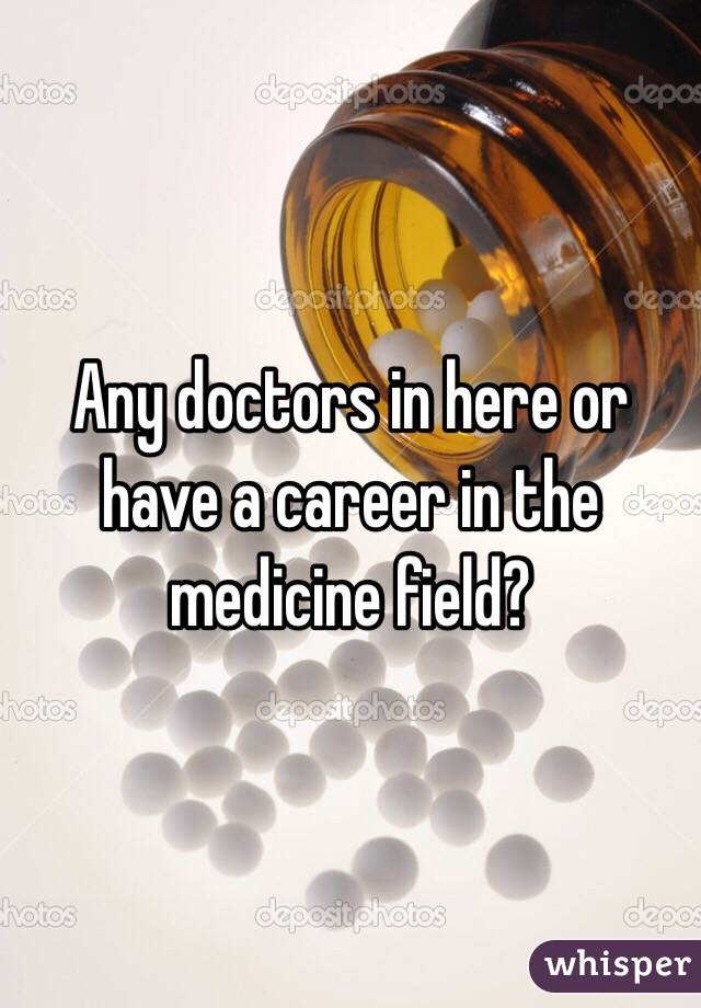 Any doctors in here or have a career in the medicine field?