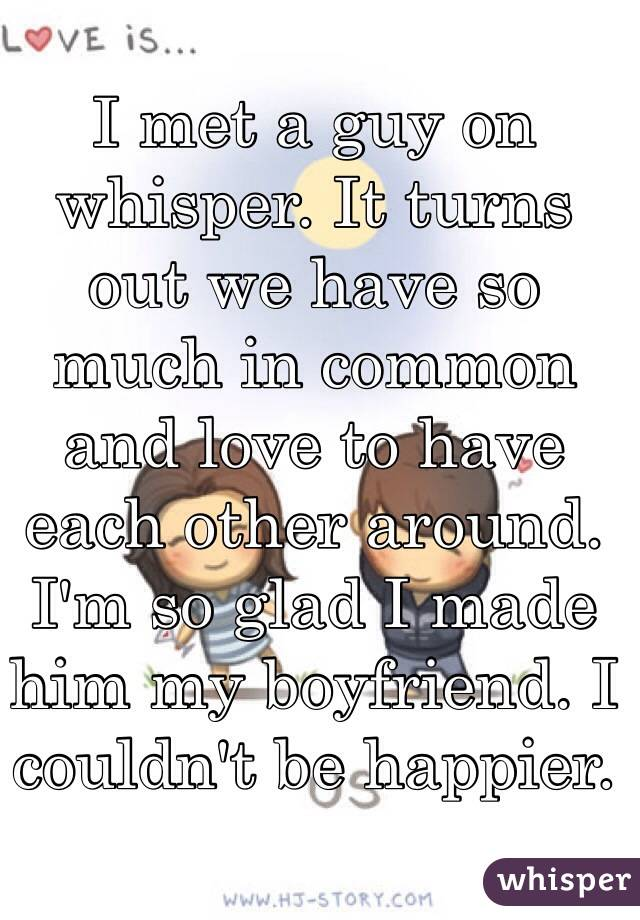 I met a guy on whisper. It turns out we have so much in common and love to have each other around. I'm so glad I made him my boyfriend. I couldn't be happier.
