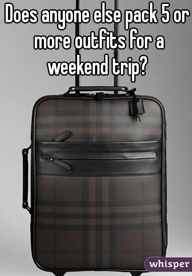 Does anyone else pack 5 or more outfits for a weekend trip?