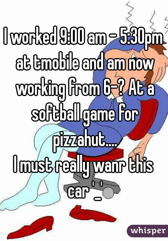 I worked 9:00 am - 5:30pm at tmobile and am now working from 6-? At a softball game for pizzahut.... I must really wanr this car '_'