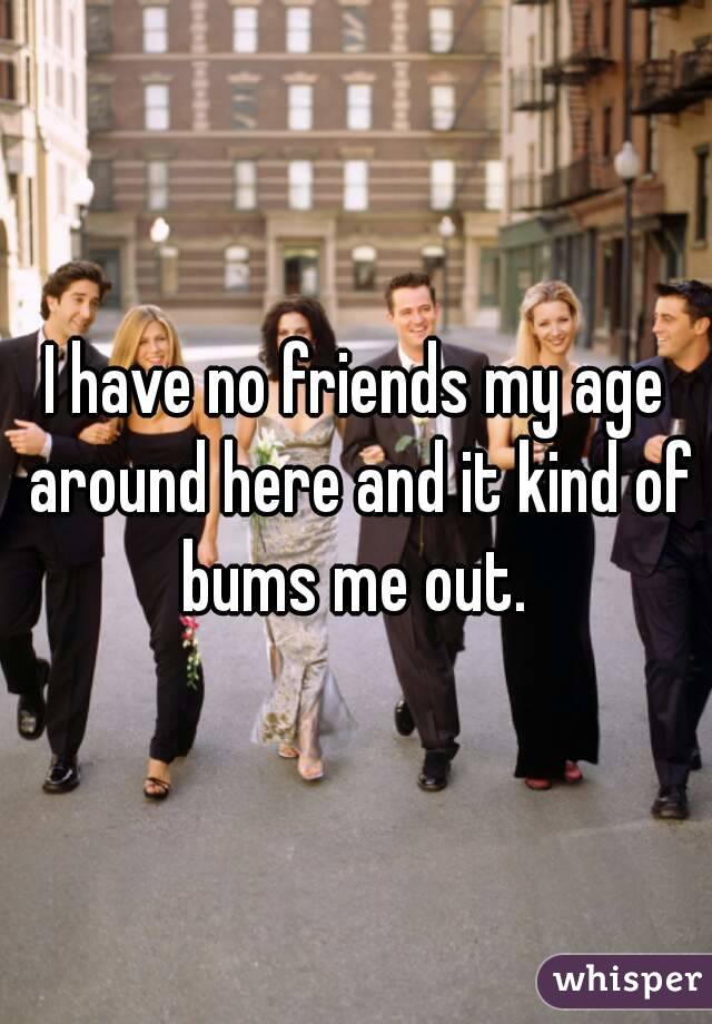 I have no friends my age around here and it kind of bums me out.