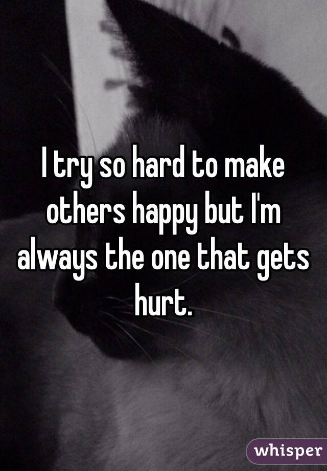 I try so hard to make others happy but I'm always the one that gets hurt.