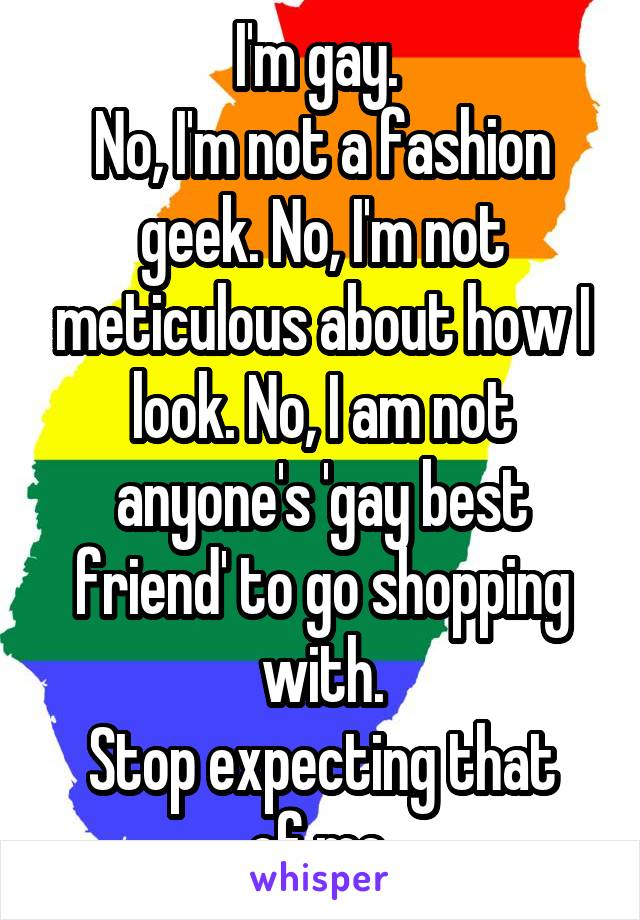I'm gay.  No, I'm not a fashion geek. No, I'm not meticulous about how I look. No, I am not anyone's 'gay best friend' to go shopping with. Stop expecting that of me.