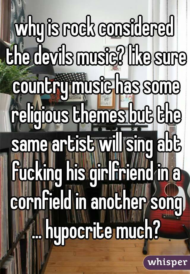 why is rock considered the devils music? like sure country music has some religious themes but the same artist will sing abt fucking his girlfriend in a cornfield in another song ... hypocrite much?