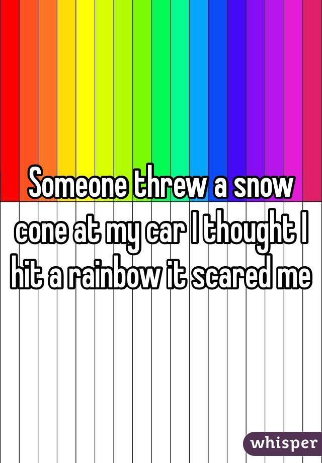 Someone threw a snow cone at my car I thought I hit a rainbow it scared me