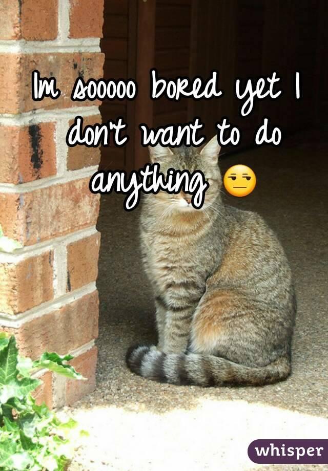 Im sooooo bored yet I don't want to do anything 😒