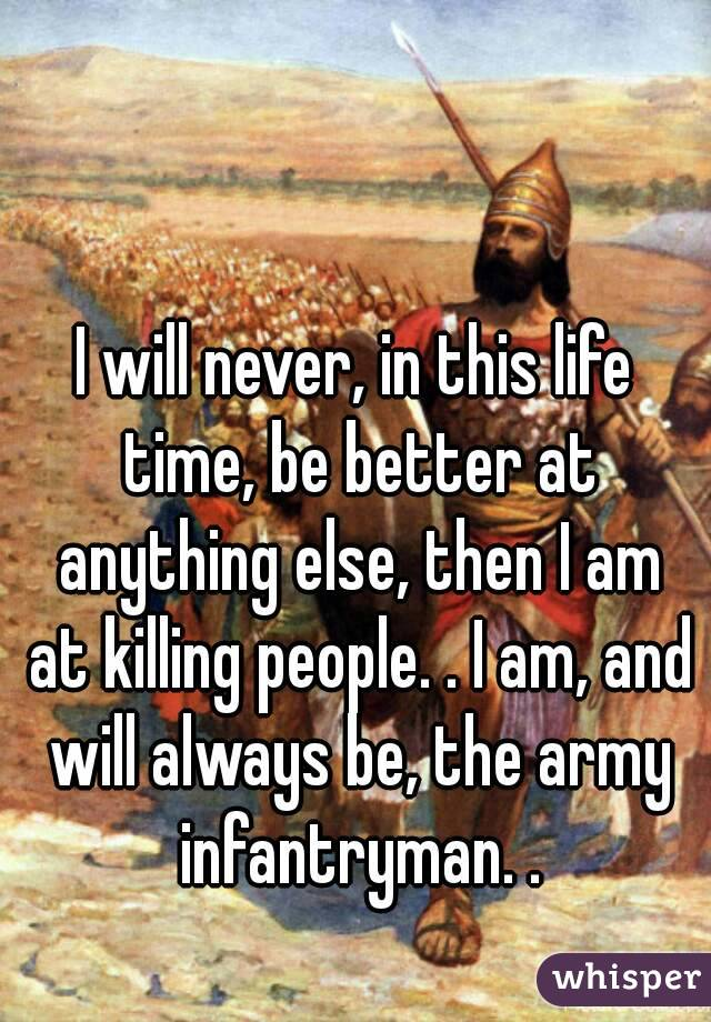 I will never, in this life time, be better at anything else, then I am at killing people. . I am, and will always be, the army infantryman. .