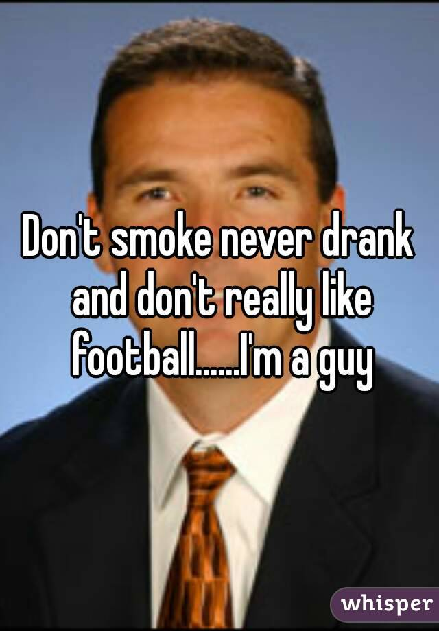 Don't smoke never drank and don't really like football......I'm a guy