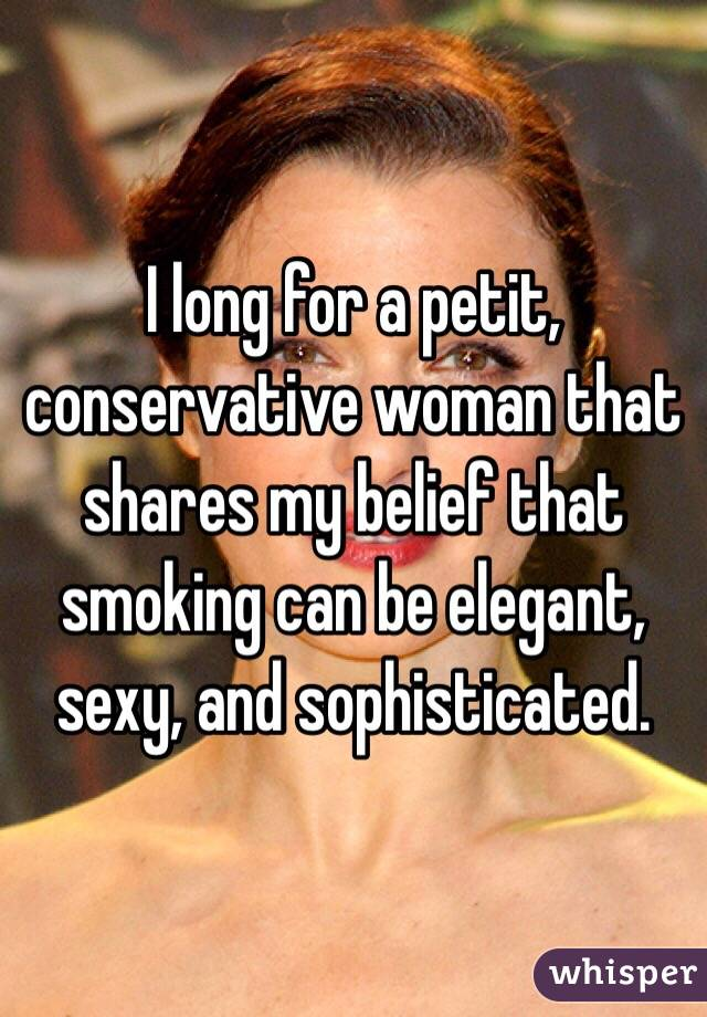 I long for a petit, conservative woman that shares my belief that smoking can be elegant, sexy, and sophisticated.