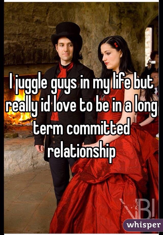 I juggle guys in my life but really id love to be in a long term committed relationship