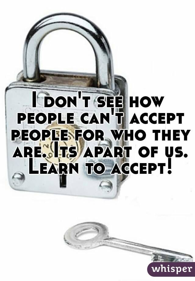 I don't see how people can't accept people for who they are. Its apart of us. Learn to accept!