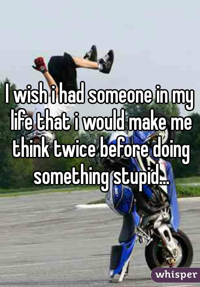 I wish i had someone in my life that i would make me think twice before doing something stupid...