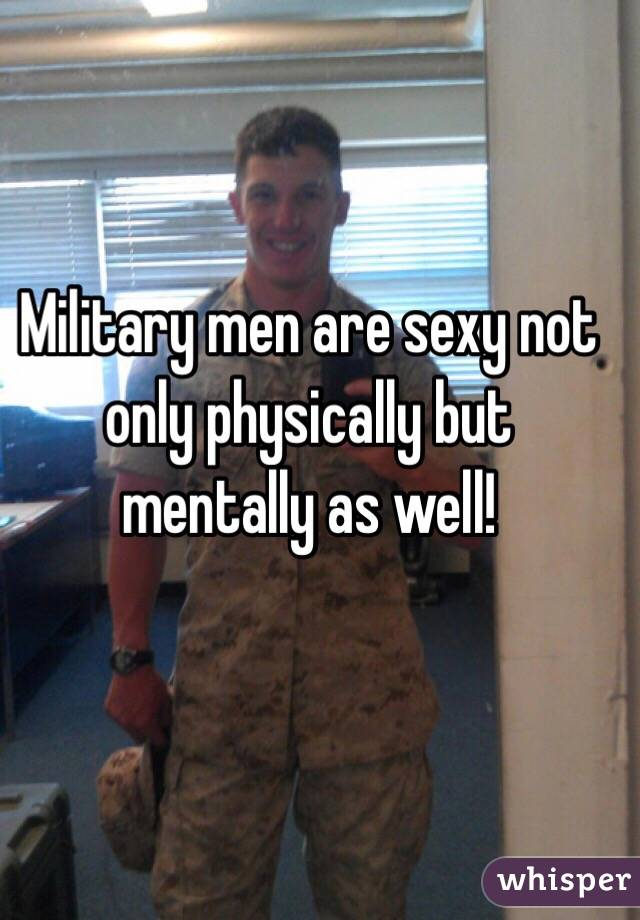 Military men are sexy not only physically but mentally as well!