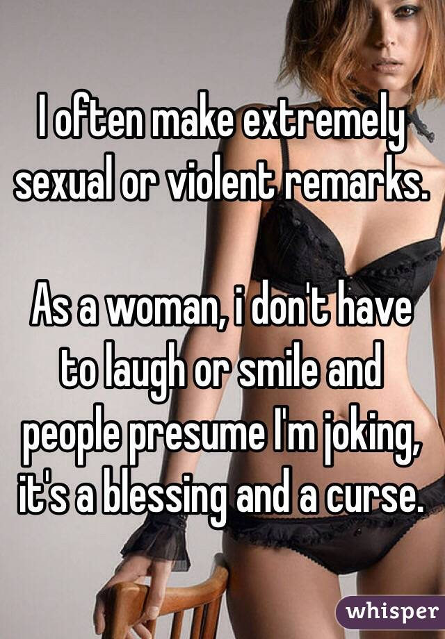 I often make extremely sexual or violent remarks.  As a woman, i don't have to laugh or smile and people presume I'm joking, it's a blessing and a curse.
