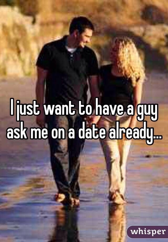 I just want to have a guy ask me on a date already...