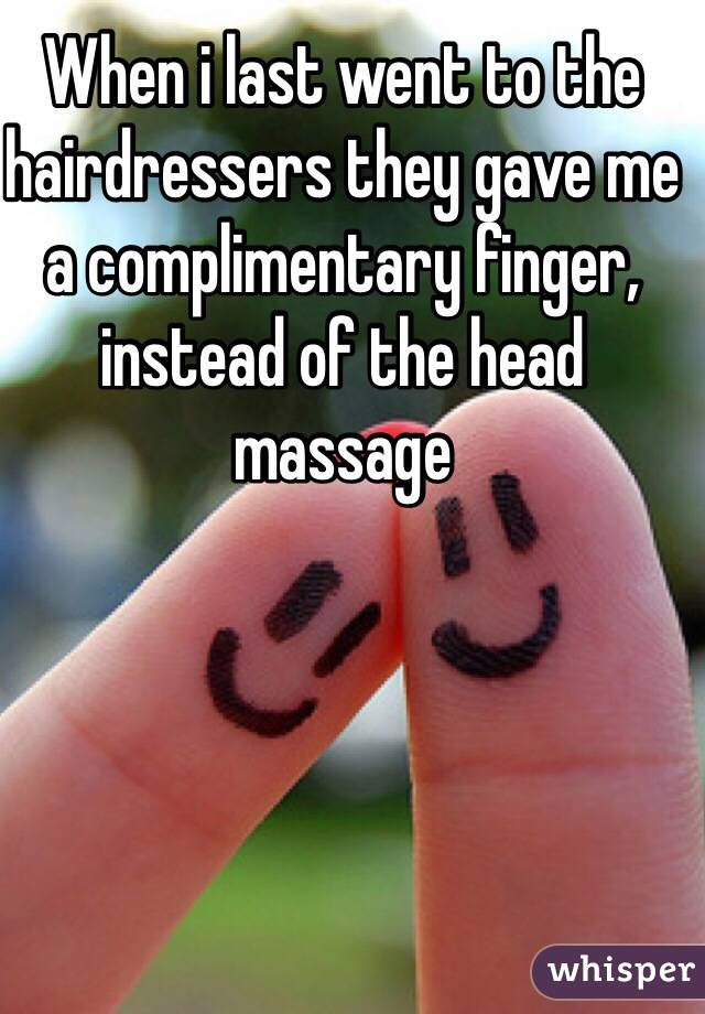 When i last went to the hairdressers they gave me a complimentary finger, instead of the head massage