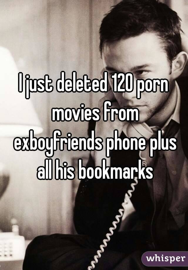 I just deleted 120 porn movies from exboyfriends phone plus all his bookmarks