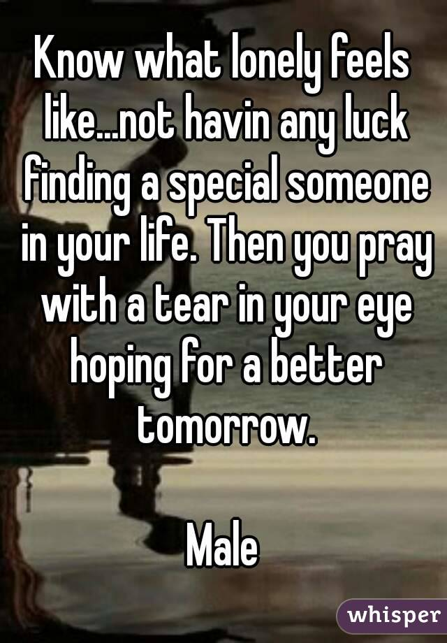 Know what lonely feels like...not havin any luck finding a special someone in your life. Then you pray with a tear in your eye hoping for a better tomorrow.  Male