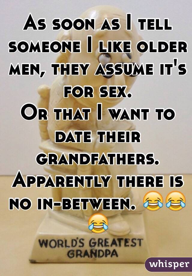 As soon as I tell someone I like older men, they assume it's for sex.  Or that I want to date their grandfathers.  Apparently there is no in-between. 😂😂😂