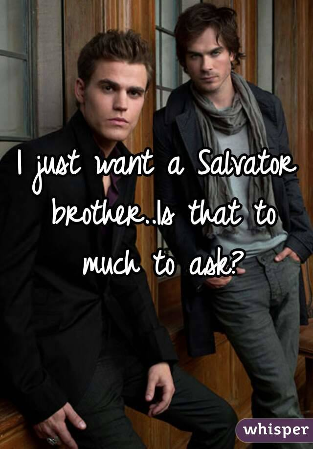 I just want a Salvator brother..Is that to much to ask?