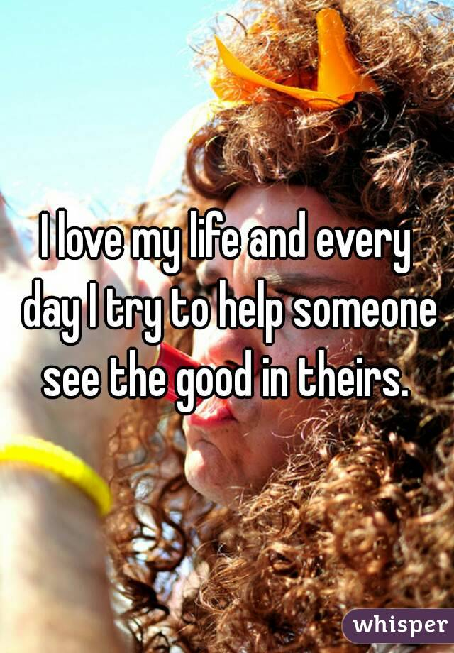 I love my life and every day I try to help someone see the good in theirs.