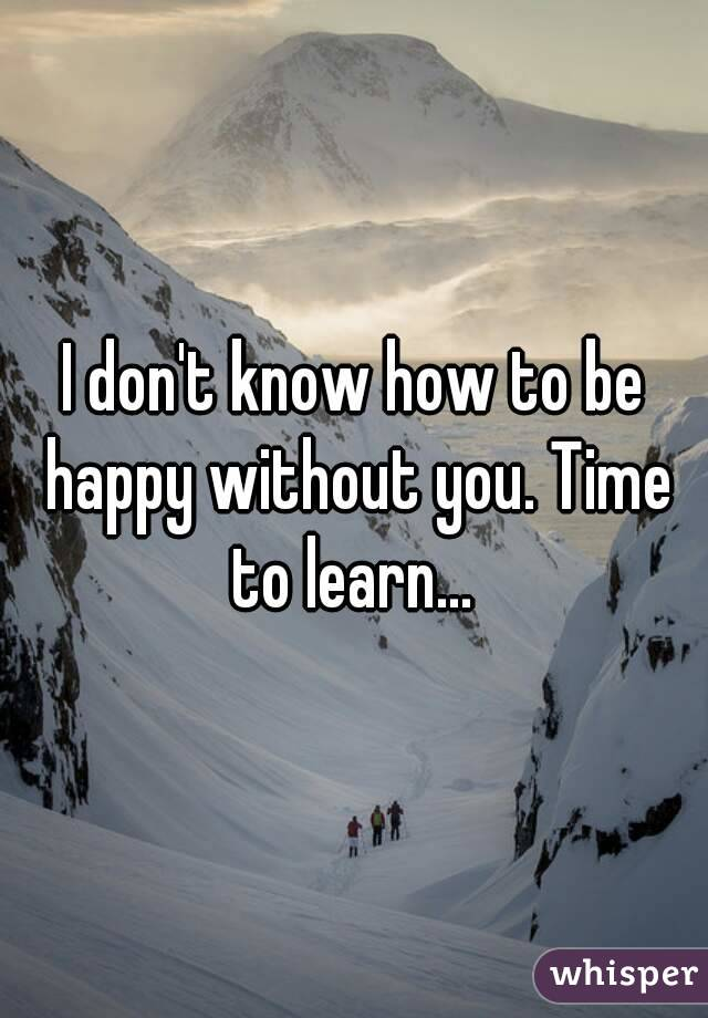 I don't know how to be happy without you. Time to learn...