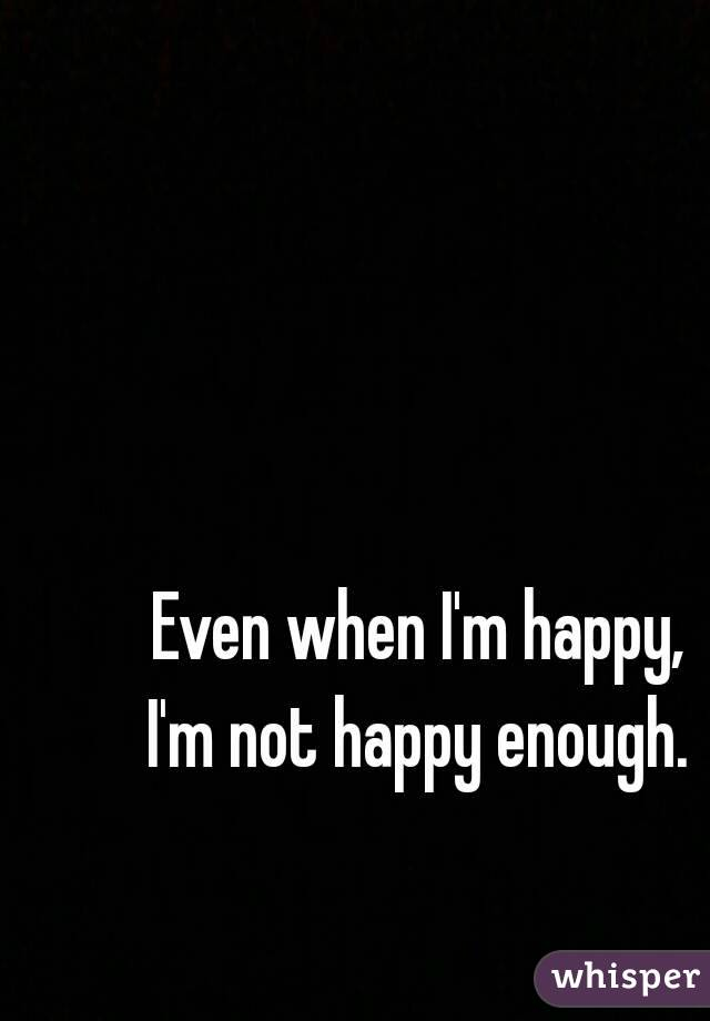 Even when I'm happy,  I'm not happy enough.