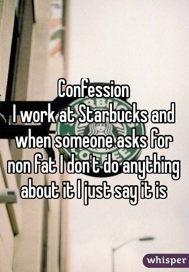 Confession  I work at Starbucks and when someone asks for non fat I don't do anything about it I just say it is