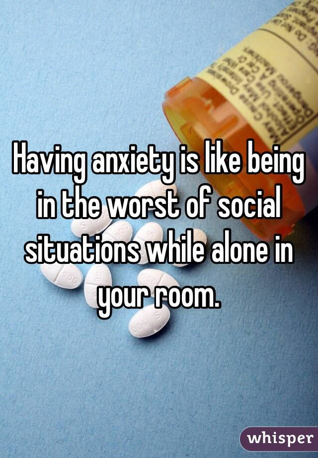 Having anxiety is like being in the worst of social situations while alone in your room.