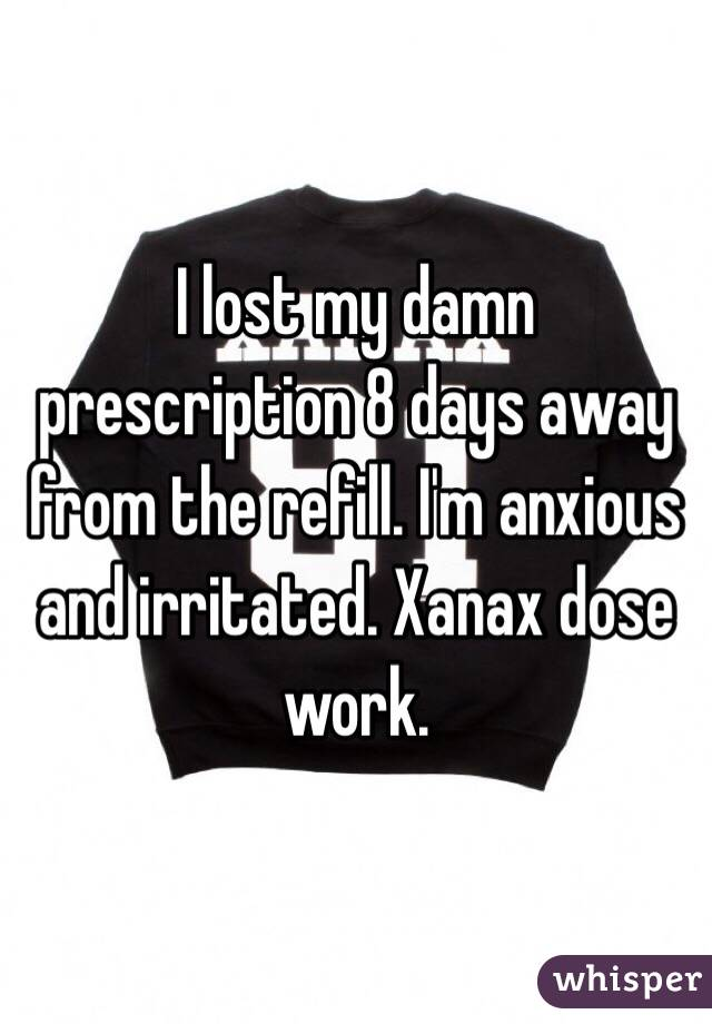 I lost my damn prescription 8 days away from the refill. I'm anxious and irritated. Xanax dose work.