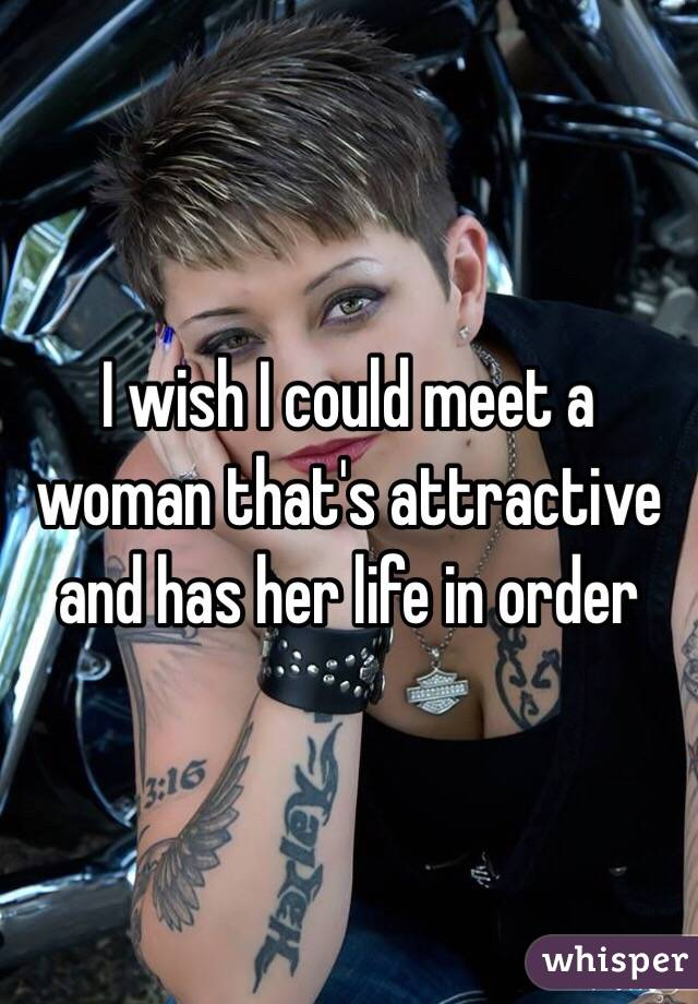 I wish I could meet a woman that's attractive and has her life in order