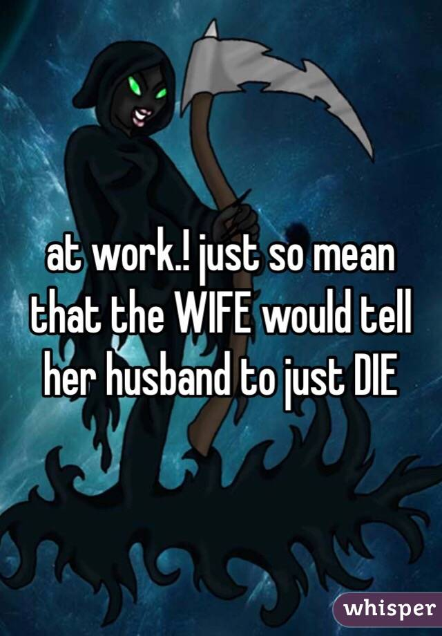 at work.! just so mean that the WIFE would tell her husband to just DIE