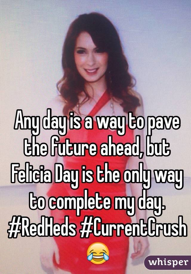 Any day is a way to pave the future ahead, but  Felicia Day is the only way to complete my day. #RedHeds #CurrentCrush 😂
