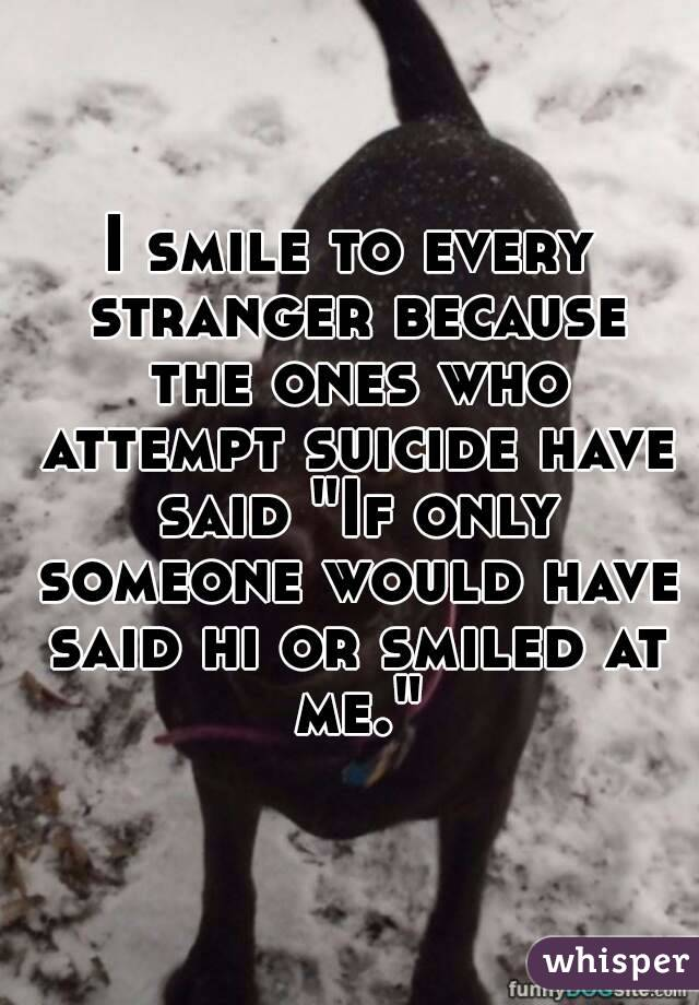 "I smile to every stranger because the ones who attempt suicide have said ""If only someone would have said hi or smiled at me."""