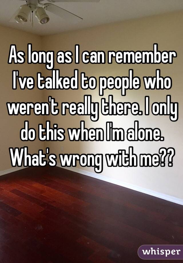 As long as I can remember I've talked to people who weren't really there. I only do this when I'm alone. What's wrong with me??