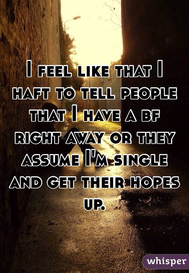 I feel like that I haft to tell people that I have a bf right away or they assume I'm single and get their hopes up.
