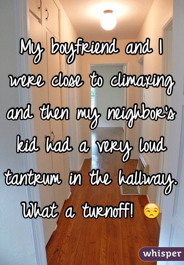 My boyfriend and I were close to climaxing and then my neighbor's kid had a very loud tantrum in the hallway.  What a turnoff! 😒