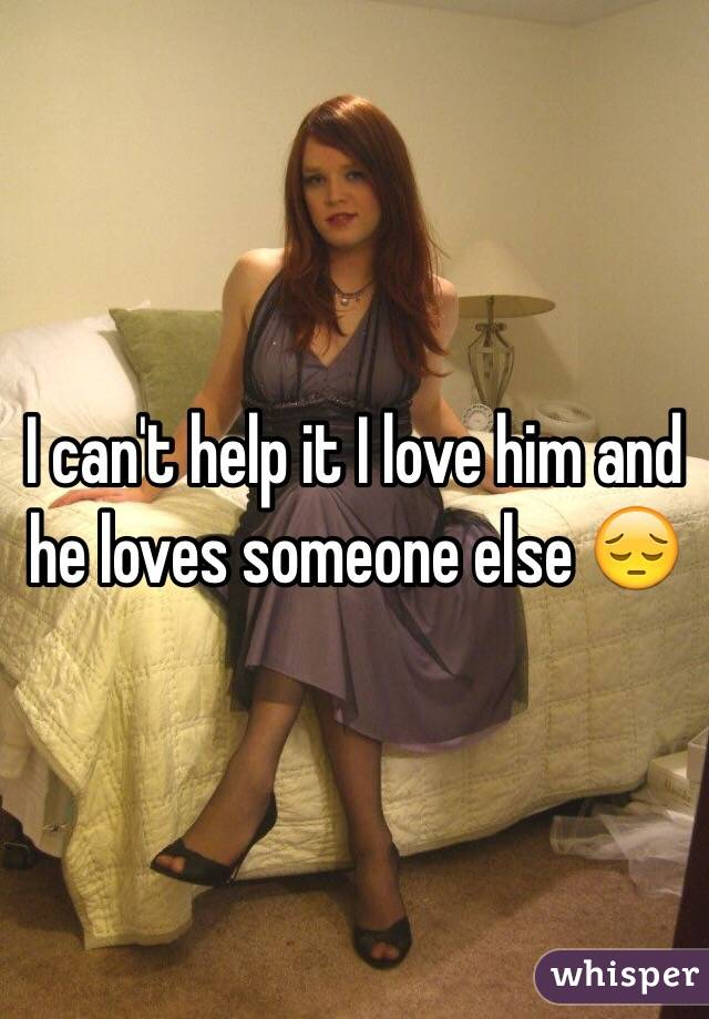 I can't help it I love him and he loves someone else 😔
