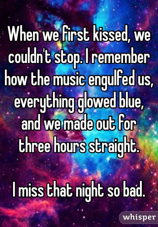 When we first kissed, we couldn't stop. I remember how the music engulfed us, everything glowed blue, and we made out for three hours straight.  I miss that night so bad.