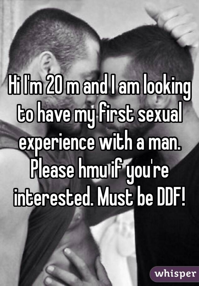 Hi I'm 20 m and I am looking to have my first sexual experience with a man. Please hmu if you're interested. Must be DDF!