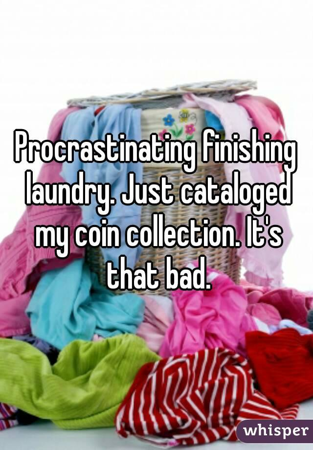 Procrastinating finishing laundry. Just cataloged my coin collection. It's that bad.