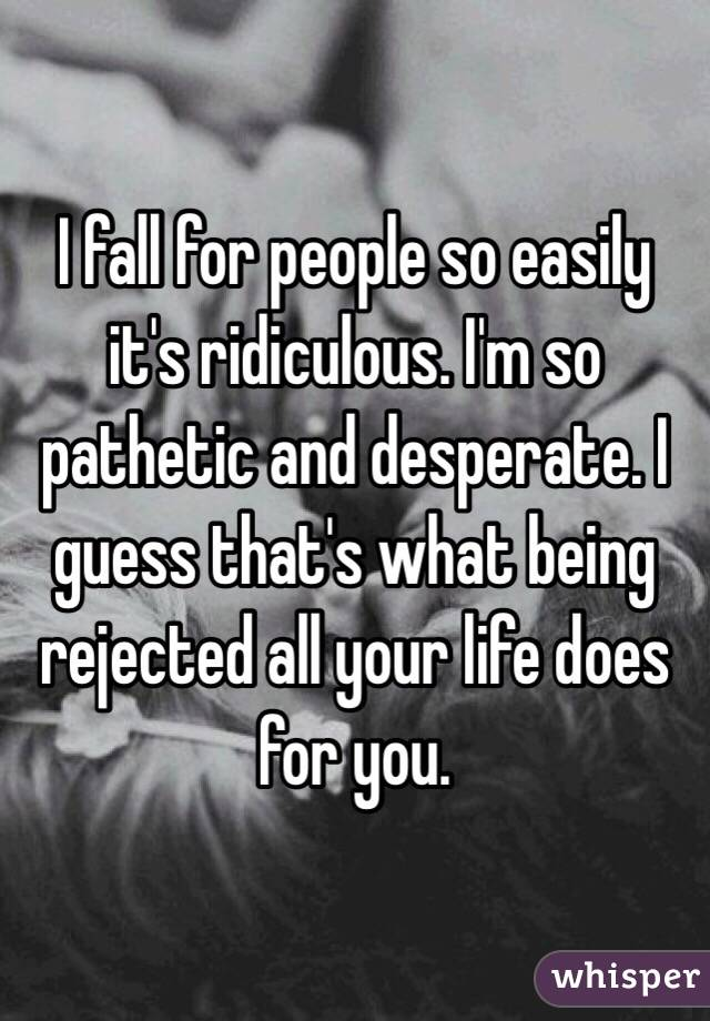 I fall for people so easily it's ridiculous. I'm so pathetic and desperate. I guess that's what being rejected all your life does for you.