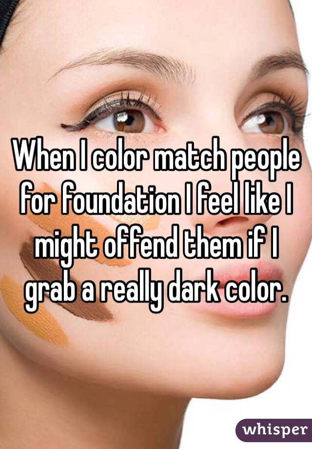 When I color match people for foundation I feel like I might offend them if I grab a really dark color.